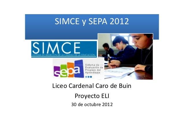 SIMCE y SEPA 2012Liceo Cardenal Caro de Buin        Proyecto ELI      30 de octubre 2012