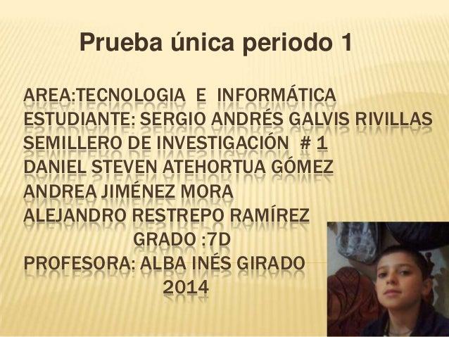 AREA:TECNOLOGIA E INFORMÁTICA ESTUDIANTE: SERGIO ANDRÉS GALVIS RIVILLAS SEMILLERO DE INVESTIGACIÓN # 1 DANIEL STEVEN ATEHO...