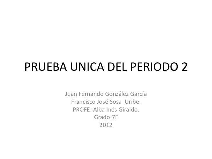 PRUEBA UNICA DEL PERIODO 2      Juan Fernando González García        Francisco José Sosa Uribe.         PROFE: Alba Inés G...