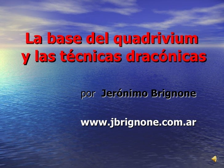 La base del quadrivium  y las técnicas dracónicas <ul><li>por  Jerónimo Brignone </li></ul><ul><li>www.jbrignone.com.ar </...