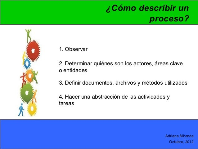 ¿Cómo describir un                           proceso?1. Observar2. Determinar quiénes son los actores, áreas claveo entida...