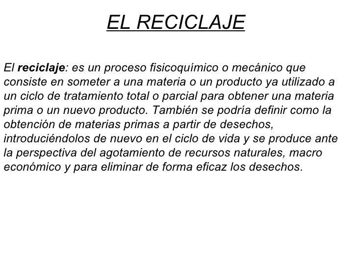 El reciclaje : es un proceso fisicoquímico o mecánico que consiste en someter a una materia o un producto ya utilizado a ...