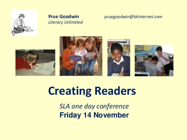 Prue Goodwin pruegoodwin@btinternet.com  Literacy Unlimited  Creating Readers  SLA one day conference  Friday 14 November