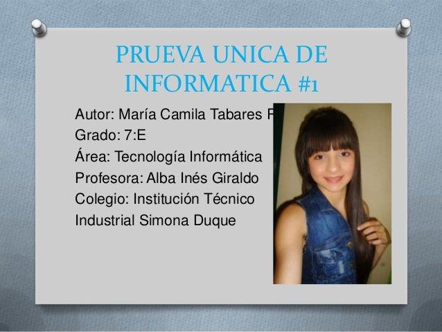PRUEVA UNICA DE INFORMATICA #1 Autor: María Camila Tabares R. Grado: 7:E Área: Tecnología Informática Profesora: Alba Inés...
