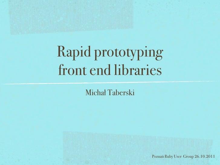 Rapid prototypingfront end libraries     Michał Taberski                       Poznań Ruby User Group 26.10.2011