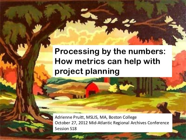 Processing by the numbers:How metrics can help withproject planningAdrienne Pruitt, MSLIS, MA, Boston CollegeOctober 27, 2...