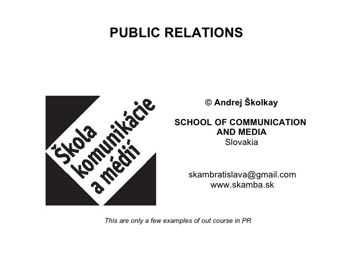 PUBLIC RELATIONS [email_address] www.skamba.sk ©  Andrej Školkay SCHOOL OF COMMUNICATION  AND MEDIA Slovakia This are only...