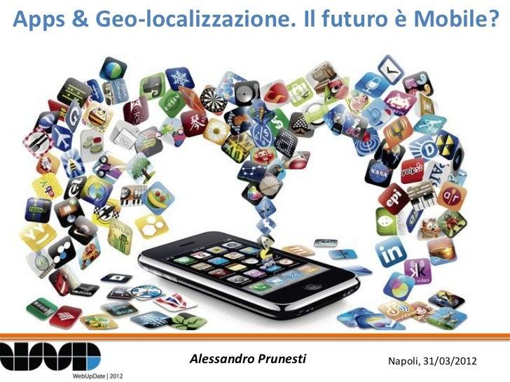 Apps & Geo-localizzazione. Il futuro è Mobile?                Alessandro Prunesti   Napoli, 31/03/2012