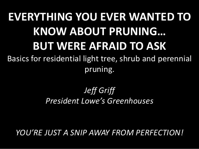 EVERYTHING YOU EVER WANTED TO KNOW ABOUT PRUNING… BUT WERE AFRAID TO ASK Basics for residential light tree, shrub and pere...