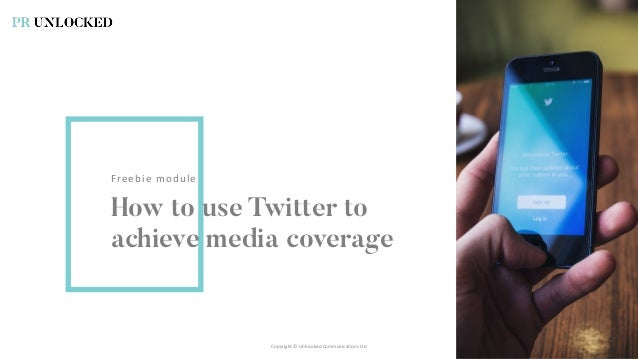 Freebie module How to use Twitter to achieve media coverage Copyright © Unhooked Communications Ltd