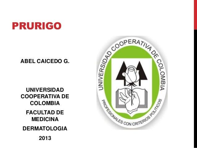 PRURIGO ABEL CAICEDO G.  UNIVERSIDAD COOPERATIVA DE   COLOMBIA  FACULTAD DE    MEDICINA DERMATOLOGIA      2013