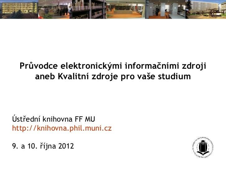 Průvodce elektronickými informačními zdroji     aneb Kvalitní zdroje pro vaše studiumÚstřední knihovna FF MUhttp://knihovn...