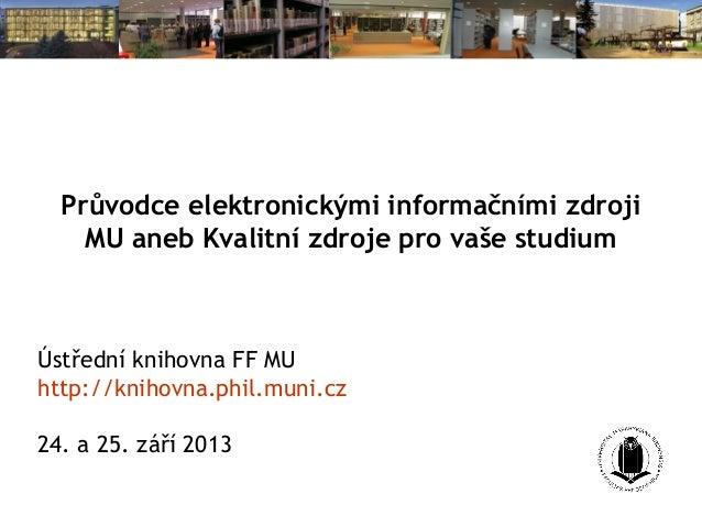 Průvodce elektronickými informačními zdroji MU aneb Kvalitní zdroje pro vaše studium Ústřední knihovna FF MU http://knihov...
