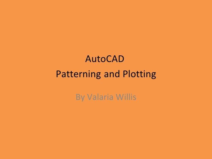 AutoCAD  Patterning   and Plotting By Valaria Willis
