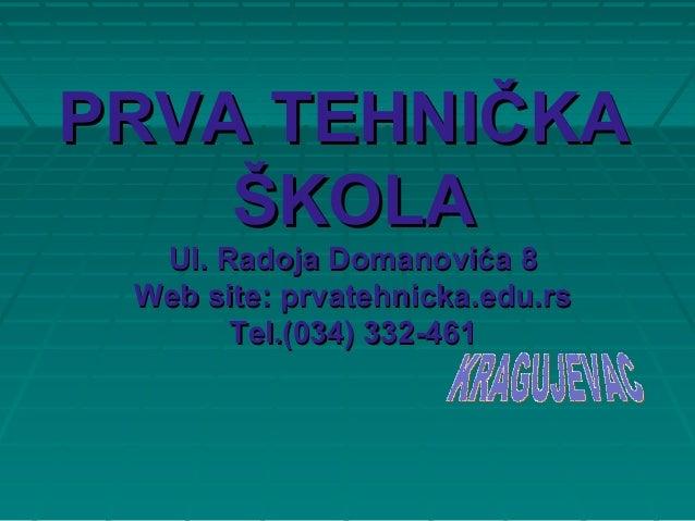 PRVA TEHNIPRVA TEHNIČČKAKA ŠŠKOLAKOLA Ul. Radoja Domanovića 8Ul. Radoja Domanovića 8 Web site: prvatehnicka.edu.rsWeb site...
