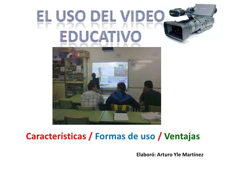 El uso del Video Educativo<br />Características / Formas de uso / Ventajas<br />Elaboró: Arturo Yle Martínez<br />
