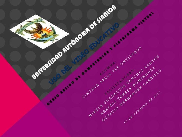 UNIVERSIDAD AUTÓNOMA DE SINALOAUso del video educativo<br />cuRSObásico de computación y plataforma virtual<br />ALUMNA:<b...