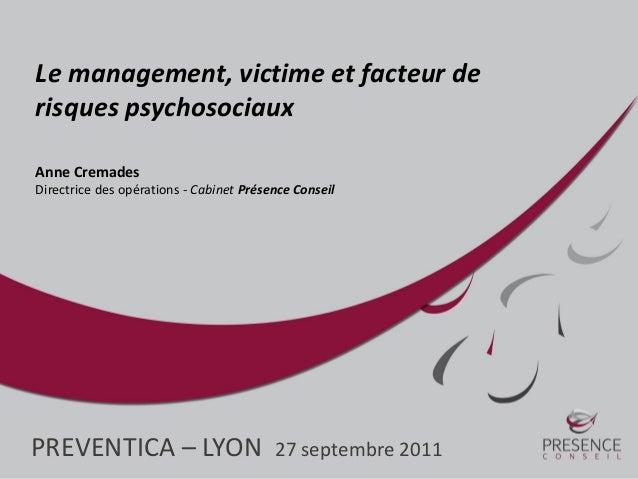 PREVENTICA – LYON 27 septembre 2011 Le management, victime et facteur de risques psychosociaux Anne Cremades Directrice de...