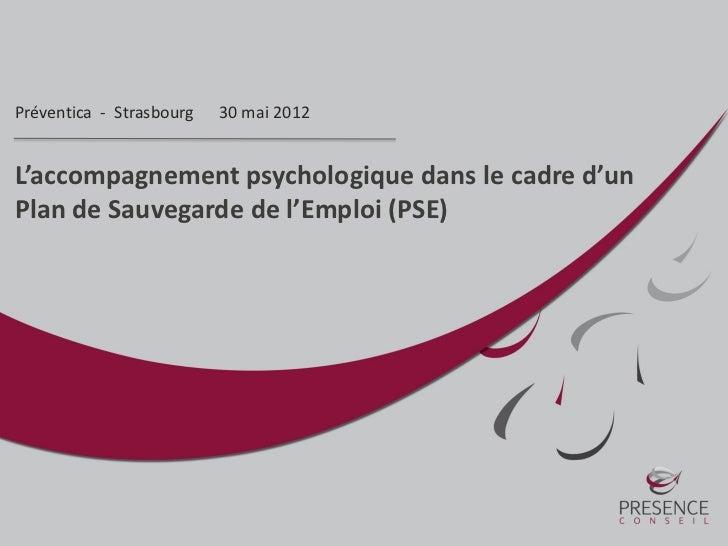 Préventica - Strasbourg   30 mai 2012L'accompagnement psychologique dans le cadre d'unPlan de Sauvegarde de l'Emploi (PSE)