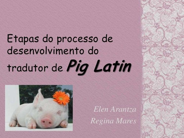 Etapas do processo dedesenvolvimento dotradutor de Pig   Latin                   Elen Arantza                  Regina Mares