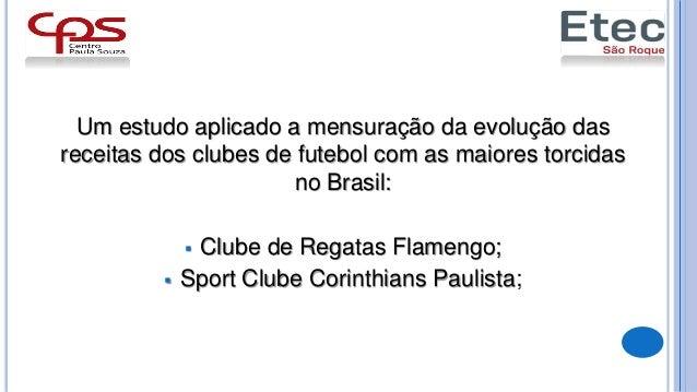 Um estudo aplicado a mensuração da evolução das receitas dos clubes de futebol com as maiores torcidas no Brasil:  Clube ...