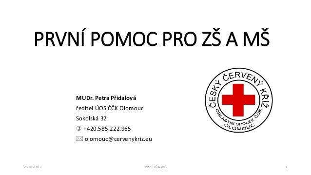 PRVNÍ POMOC PRO ZŠ A MŠ MUDr. Petra Přidalová ředitel ÚOS ČČK Olomouc Sokolská 32  +420.585.222.965  olomouc@cervenykriz...