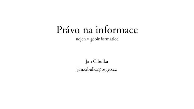 Právo na informace nejen v geoinformatice Jan Cibulka jan.cibulka@osgeo.cz