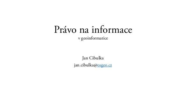 Právo na informace v geoinformatice Jan Cibulka jan.cibulka@osgeo.cz