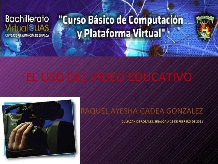 EL USO DEL VIDEO EDUCATIVO RAQUEL AYESHA GADEA GONZALEZ CULIACAN DE ROSALES, SINALOA A 15 DE FEBRERO DE 2011