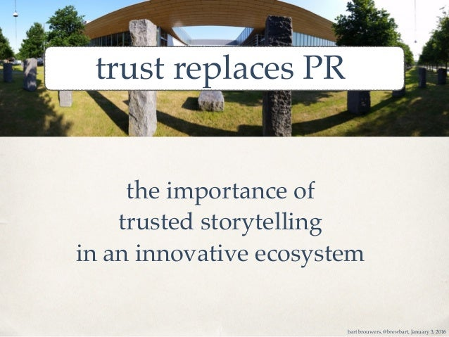 trust replaces PR bart brouwers, @brewbart, January 3, 2016 the importance of trusted storytelling in an innovative ecosys...