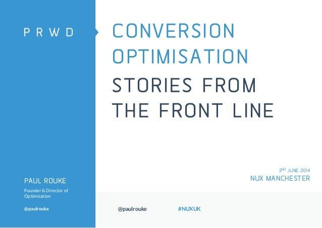 @paulrouke #NUXUK CONVERSION OPTIMISATION STORIES FROM THE FRONT LINE PAUL ROUKE Founder & Director of Optimisation @paulr...