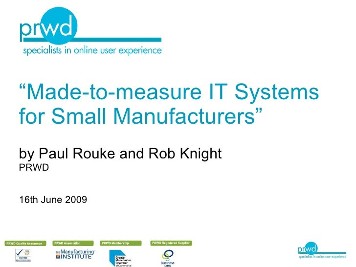 """"""" Made-to-measure IT Systems for Small Manufacturers"""" by Paul Rouke and Rob Knight PRWD 16th June 2009"""