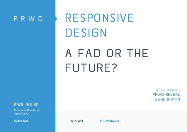 RESPONSIVE DESIGN  A FAD OR THE FUTURE? 17TH OCTOBER 2013  PRWD REVEAL MANCHESTER PAUL ROUKE Founder & Director of Optimis...