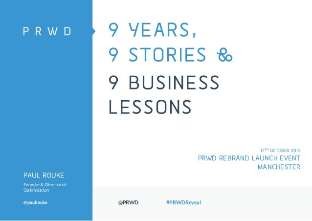 9 YEARS, 9 STORIES & 9 BUSINESS LESSONS 17TH OCTOBER 2013  PRWD REBRAND LAUNCH EVENT MANCHESTER PAUL ROUKE Founder & Direc...