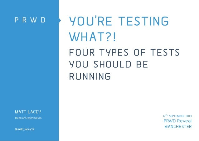 YOU'RE TESTING WHAT?! FOUR TYPES OF TESTS YOU SHOULD BE RUNNING  MATT LACEY Head of Optimisation  @matt_lacey12  17TH SEPT...
