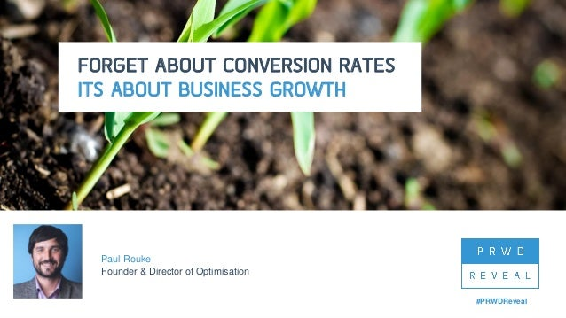 #PRWDReveal FORGET ABOUT CONVERSION RATES ITS ABOUT BUSINESS GROWTH Paul Rouke Founder & Director of Optimisation #PRWDRev...