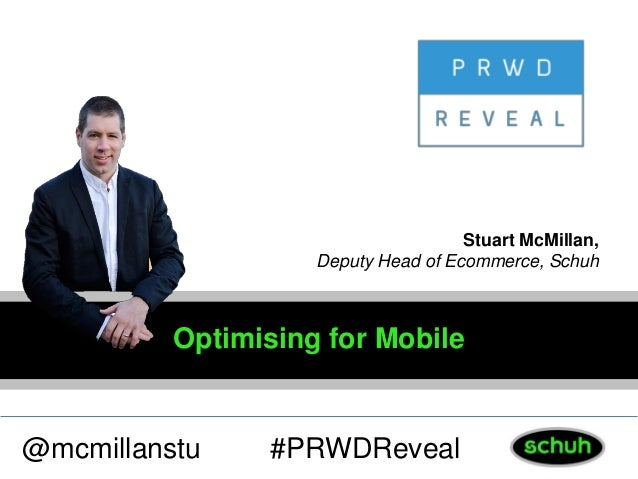 Optimising for Mobile @mcmillanstu Stuart McMillan, Deputy Head of Ecommerce, Schuh #PRWDReveal