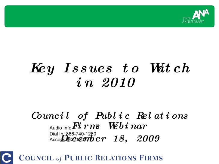 Key Issues to Watch in 2010  Council of Public Relations Firms Webinar December 18, 2009 Audio Info Dial In: 866-740-1260 ...