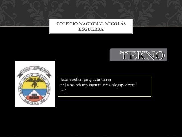 COLEGIO NACIONAL NICOLÁS ESGUERRA Juan esteban piragauta Urrea ticjuanestebanpiragautaurrea.blogspot.com 801
