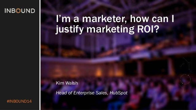 #INBOUND14  I'm a marketer, how can I justify marketing ROI?  Kim Walsh  Head of Enterprise Sales, HubSpot