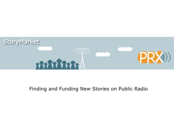 StoryMarket<br />Finding and Funding New Stories on Public Radio<br />