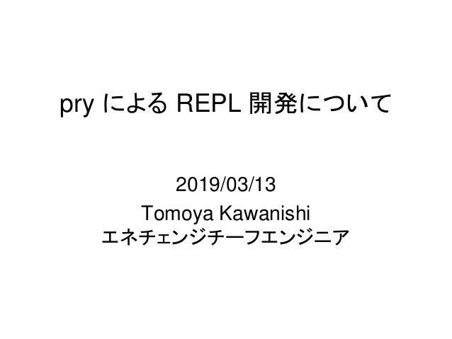pry による REPL 開発について 2019/03/13 Tomoya Kawanishi エネチェンジチーフエンジニア