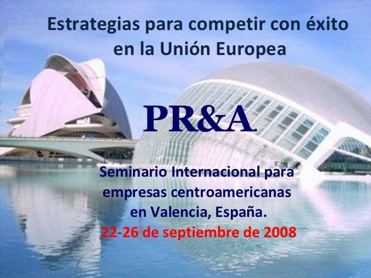 Estrategias para competir con éxito  en la Unión Europea Seminario Internacional para  empresas centroamericanas  en Valen...