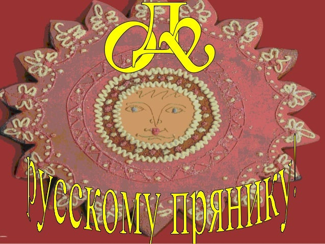 Пряники русские, сладкие,вкусные,К чаю ароматномуугощенье знатное…