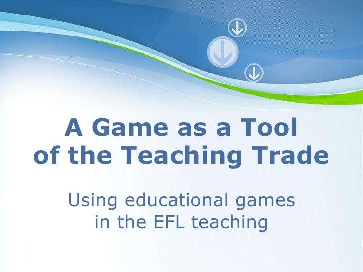 A Game as a Tool of the Teaching Trade   Using educational games      in the EFL teaching         Powerpoint Templates