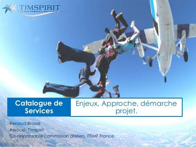 Renaud Brosse Associé, Timspirit Co-responsable commission ateliers, ITSMF France Catalogue de Services Enjeux, Approche, ...