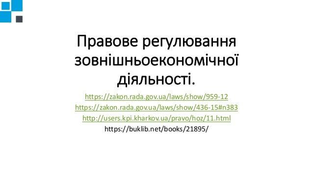 Правове регулювання зовнішньоекономічної діяльності. https://zakon.rada.gov.ua/laws/show/959-12 https://zakon.rada.gov.ua/...