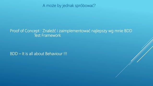 Proof of Concept : Znaleźć i zaimplementować najlepszy wg mnie BDD Test Framework BDD – It is all about Behaviour !!! A mo...