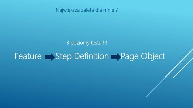 3 poziomy testu !!! Feature Step Definition Page Object Największa zaleta dla mnie ?