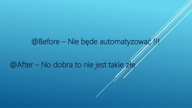 @Before – Nie będe automatyzować !!! @After – No dobra to nie jest takie złe